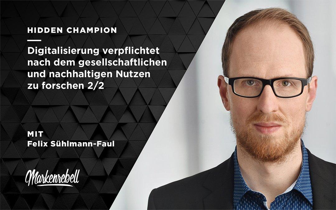 FELIX SÜHLMANN-FAUL 2/2 | Digitalisierung verpflichtet nach dem gesellschaftlichen und nachhaltigen Nutzen zu forschen