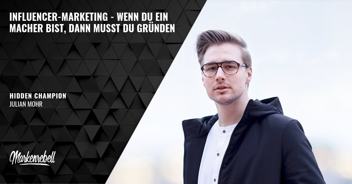 JULIAN MOHR | Influencer-Marketing – Wenn du ein Macher bist, dann musst du gründen